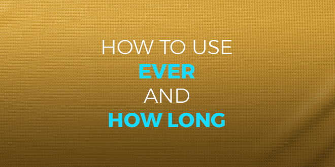How to use ever and how long