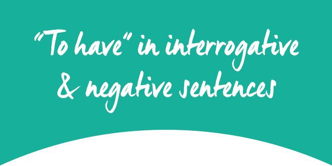 Le Verbe To Have A La Forme Negative Et Interrogative