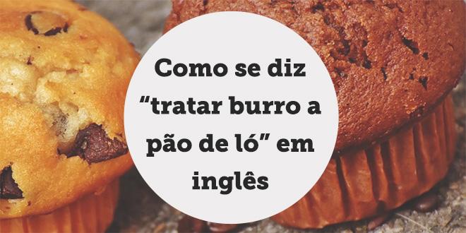 """Como Se Diz Falar é Fácil Em Inglês: Traduzir """"tratar Burro A Pão De Ló"""" Em Inglês"""