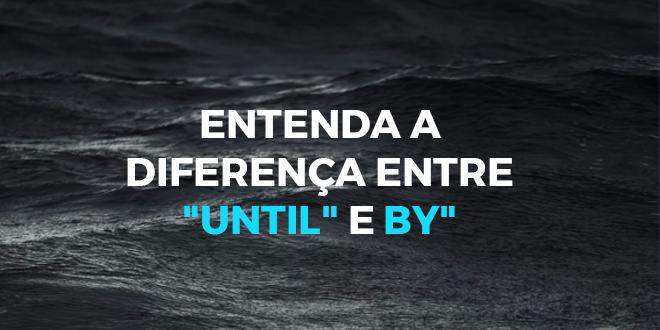 Entenda-a-diferença-entre-until-e-by-abaenglish