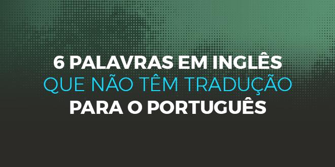 6 palavras em inglês que não têm tradução para o português